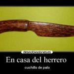 ¿En casa de herrero cuchillo de palo?
